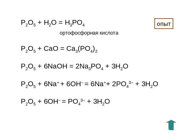 P2O5 + H2O = H3PO4 ортофосфорная кислота P2O5 + СaO = Ca3(PO4)2 P2O5 + 6NaOH = 2Na3PO4 + 3H2O P2O5 + 6Na+ + 6OH– = 6Na++ 2PO43– + 3H2O P2O5 + 6OH– = PO43– + 3H2O опыт