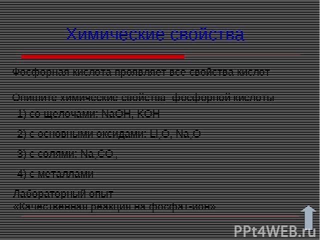 Химические свойства Фосфорная кислота проявляет все свойства кислот Опишите химические свойства фосфорной кислоты 1) со щелочами: NaOH, KOH 2) с основными оксидами: Li2O, Na2O 3) с солями: Na2CO3 Лабораторный опыт «Качественная реакция на фосфат-ион…