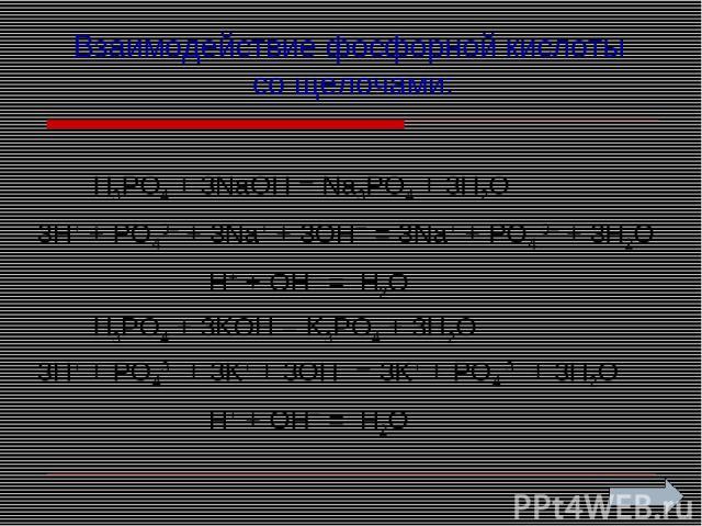 Взаимодействие фосфорной кислоты со щелочами: H3PO4 + 3NaOH = Na3PO4 + 3H2O 3H+ + PO43– + 3Na+ + 3OH– = 3Na+ + PO4 3– + 3H2O H+ + OH– = H2O H3PO4 + 3KOH = K3PO4 + 3H2O 3H+ + PO43– + 3K+ + 3OH– = 3K+ + PO4 3– + 3H2O H+ + OH– = H2O