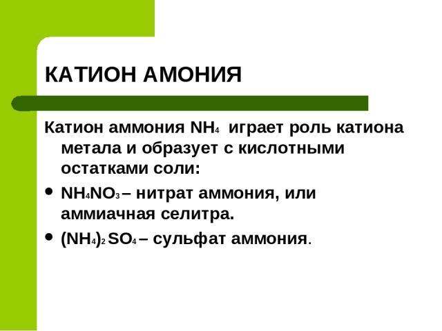 КАТИОН АМОНИЯ Катион аммония NH4 играет роль катиона метала и образует с кислотными остатками соли: NH4NO3 – нитрат аммония, или аммиачная селитра. (NH4)2 SO4 – сульфат аммония.