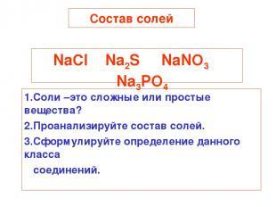 Состав солей NaCl Na2S NaNO3 Na3PO4 1.Соли –это сложные или простые вещества? 2.