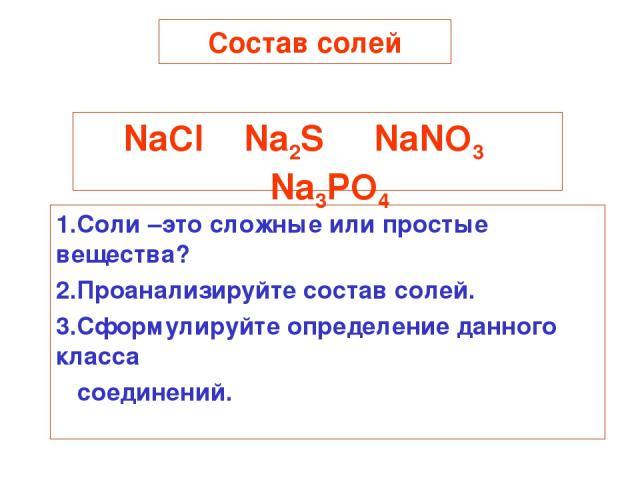 Состав солей NaCl Na2S NaNO3 Na3PO4 1.Соли –это сложные или простые вещества? 2.Проанализируйте состав солей. 3.Сформулируйте определение данного класса соединений.