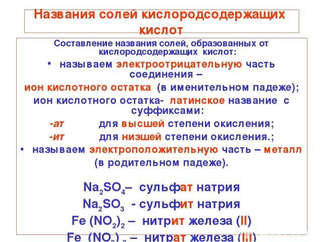 Названия солей кислородсодержащих кислот Составление названия солей, образованных от кислородсодержащих кислот: называем электроотрицательную часть соединения – ион кислотного остатка (в именительном падеже); ион кислотного остатка- латинское назван…