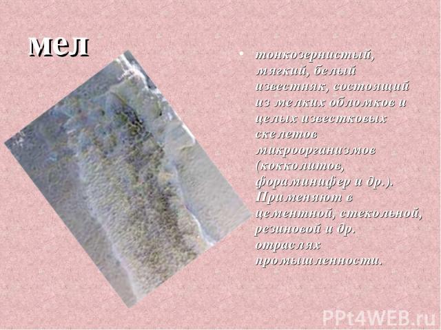 мел тонкозернистый, мягкий, белый известняк, состоящий из мелких обломков и целых известковых скелетов микроорганизмов (кокколитов, фораминифер и др.). Применяют в цементной, стекольной, резиновой и др. отраслях промышленности.