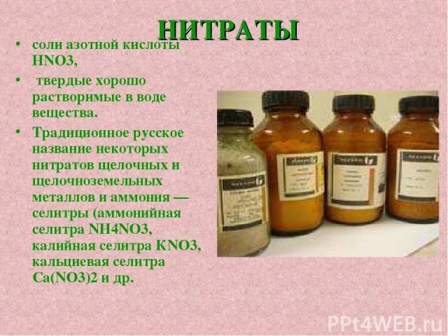 НИТРАТЫ соли азотной кислоты HNO3, твердые хорошо растворимые в воде вещества. Традиционное русское название некоторых нитратов щелочных и щелочноземельных металлов и аммония — селитры (аммонийная селитра NH4NO3, калийная селитра КNO3, кальциевая се…