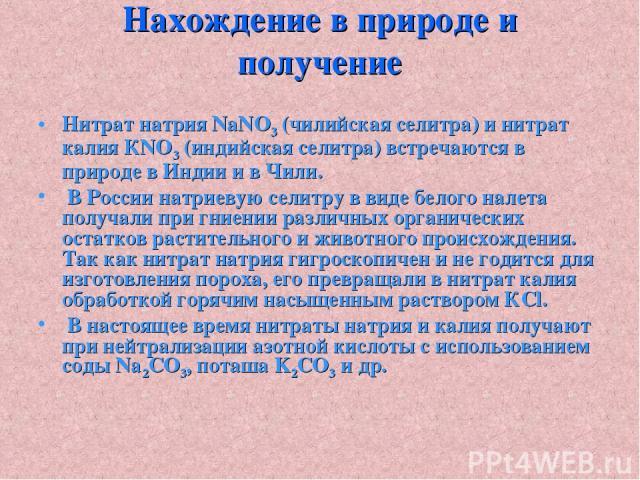 Нахождение в природе и получение Нитрат натрия NаNO3 (чилийская селитра) и нитрат калия КNO3 (индийская селитра) встречаются в природе в Индии и в Чили. В России натриевую селитру в виде белого налета получали при гниении различных органических оста…