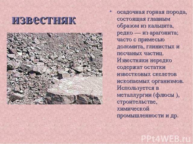 известняк осадочная горная порода, состоящая главным образом из кальцита, редко — из арагонита; часто с примесью доломита, глинистых и песчаных частиц. Известняки нередко содержат остатки известковых скелетов ископаемых организмов. Используется в ме…