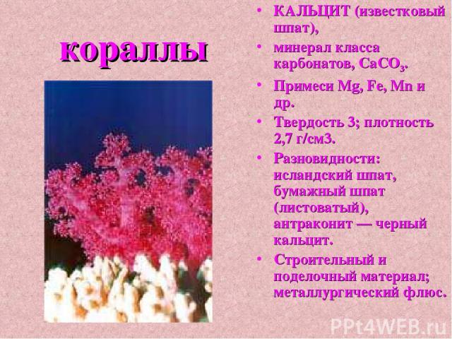 кораллы КАЛЬЦИТ (известковый шпат), минерал класса карбонатов, СаСО3. Примеси Mg, Fe, Mn и др. Твердость 3; плотность 2,7 г/см3. Разновидности: исландский шпат, бумажный шпат (листоватый), антраконит — черный кальцит. Строительный и поделочный матер…