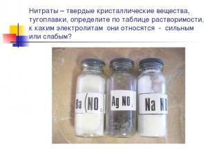Нитраты – твердые кристаллические вещества, тугоплавки, определите по таблице ра