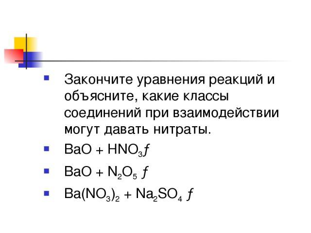 Закончите уравнения реакций и объясните, какие классы соединений при взаимодействии могут давать нитраты. ВаО + НNO3→ ВаО + N2О5 → Ba(NO3)2 + Na2SO4 →