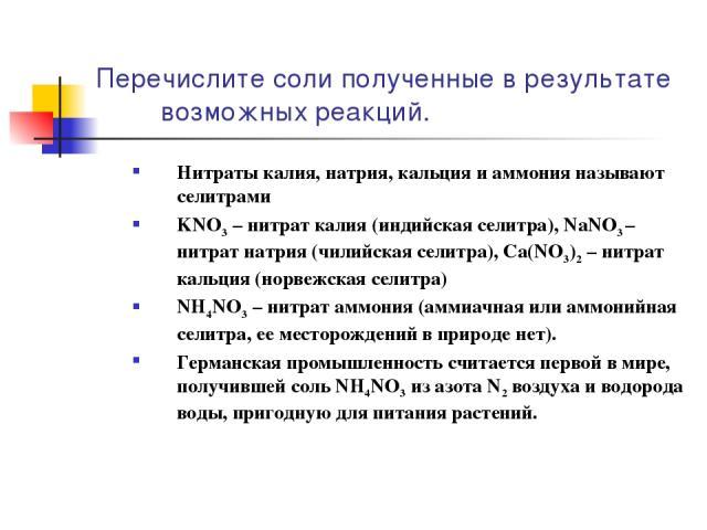 Перечислите соли полученные в результате возможных реакций. Нитраты калия, натрия, кальция и аммония называют селитрами KNO3 – нитрат калия (индийская селитра), NаNО3 – нитрат натрия (чилийская селитра), Са(NО3)2 – нитрат кальция (норвежская селитра…