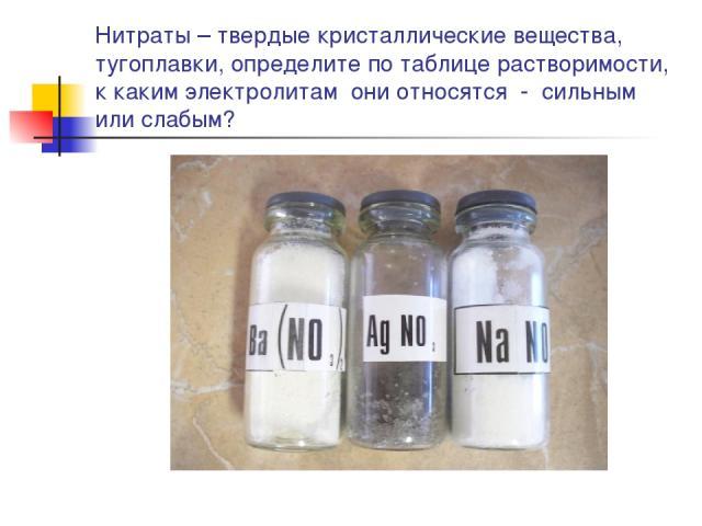 Нитраты – твердые кристаллические вещества, тугоплавки, определите по таблице растворимости, к каким электролитам они относятся - сильным или слабым?
