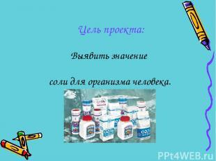 Выявить значение соли для организма человека. Цель проекта: