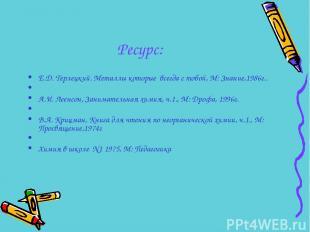 Ресурс:  Е.Д. Терлецкий. Металлы которые всегда с тобой, М: Знание,1986г..  А.