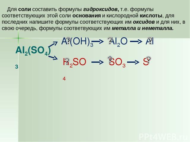 Al2(SO4)3 Для соли составить формулы гидроксидов, т.е. формулы соответствующих этой соли основания и кислородной кислоты, для последних напишите формулы соответствующих им оксидов и для них, в свою очередь, формулы соответвующих им металла и неметалла.