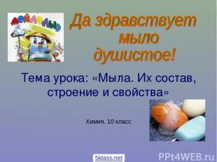 Тема урока: «Мыла. Их состав, строение и свойства» Химия. 10 класс 5klass.net