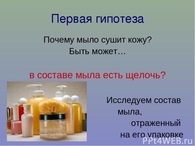 Первая гипотеза Почему мыло сушит кожу? Быть может… в составе мыла есть щелочь? Исследуем состав мыла, отраженный на его упаковке