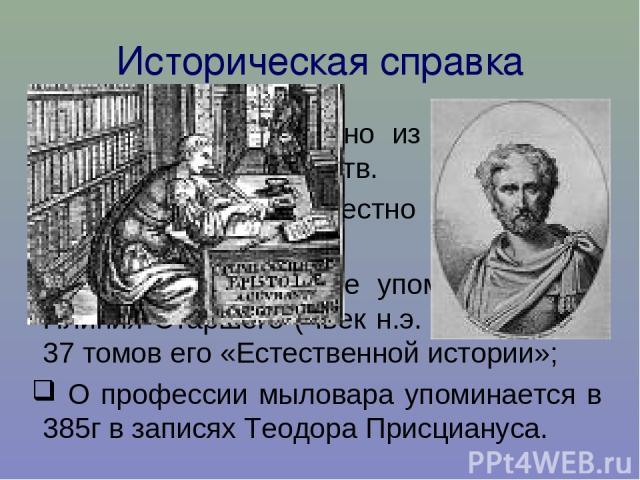 Историческая справка Мыловарение – одно из древнейших химических производств. О мыле было известно финикийцам еще в YI веке до н.э. Первые письменные упоминания – у Плиния Старшего ( Iвек н.э. ) в одном из 37 томов его «Естественной истории»; О проф…