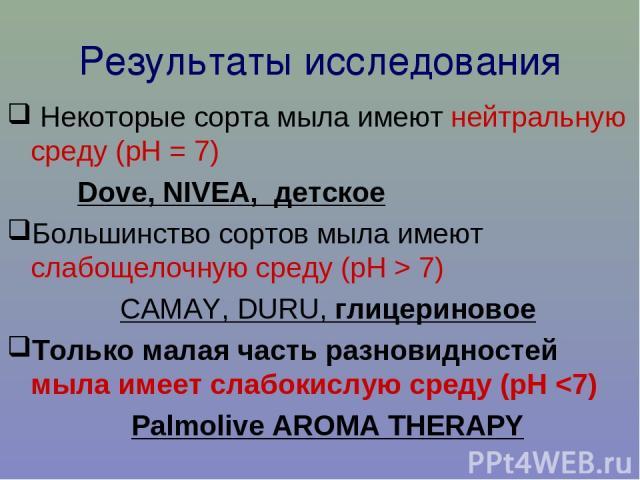 Результаты исследования Некоторые сорта мыла имеют нейтральную среду (рН = 7) Dove, NIVEA, детское Большинство сортов мыла имеют слабощелочную среду (рН > 7) CAMAY, DURU, глицериновое Только малая часть разновидностей мыла имеет слабокислую среду (рН