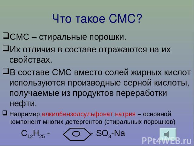Что такое СМС? СМС – стиральные порошки. Их отличия в составе отражаются на их свойствах. В составе СМС вместо солей жирных кислот используются производные серной кислоты, получаемые из продуктов переработки нефти. Например алкилбензолсульфонат натр…