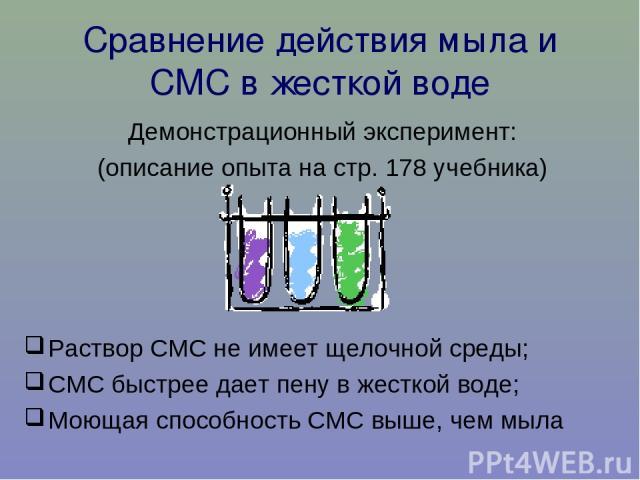 Сравнение действия мыла и СМС в жесткой воде Демонстрационный эксперимент: (описание опыта на стр. 178 учебника) Раствор СМС не имеет щелочной среды; СМС быстрее дает пену в жесткой воде; Моющая способность СМС выше, чем мыла