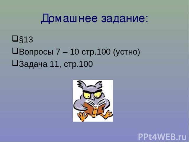 Домашнее задание: §13 Вопросы 7 – 10 стр.100 (устно) Задача 11, стр.100
