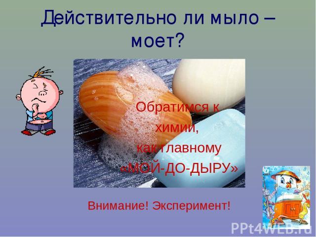 Действительно ли мыло – моет? Обратимся к химии, как главному «МОЙ-ДО-ДЫРУ» Внимание! Эксперимент!