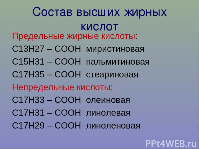 Состав высших жирных кислот Предельные жирные кислоты: С13Н27 – СООН миристиновая С15Н31 – СООН пальмитиновая С17Н35 – СООН стеариновая Непредельные кислоты: С17Н33 – СООН олеиновая С17Н31 – СООН линолевая С17Н29 – СООН линоленовая