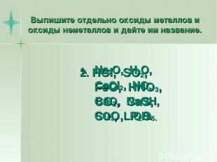 Выпишите отдельно оксиды металлов и оксиды неметаллов и дайте им название. Na2O,