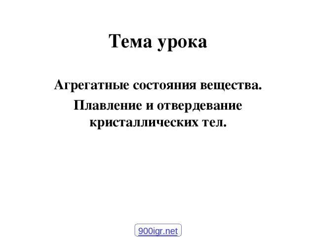Тема урока Агрегатные состояния вещества. Плавление и отвердевание кристаллических тел. 900igr.net