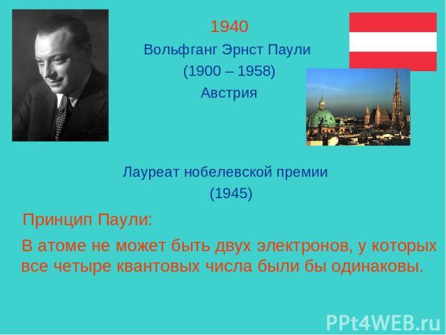 1940 Вольфганг Эрнст Паули (1900 – 1958) Австрия Лауреат нобелевской премии (1945) Принцип Паули: В атоме не может быть двух электронов, у которых все четыре квантовых числа были бы одинаковы.