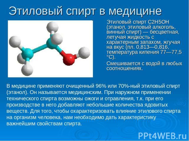 Этиловый спирт в медицине Этиловый спирт С2Н5ОН (этанол, этиловый алкоголь, винный спирт) — бесцветная, летучая жидкость с характерным запахом, жгучая на вкус (пл. 0,813—0,816, температура кипения 77—77,5 °С). Смешивается с водой в любых соотношения…