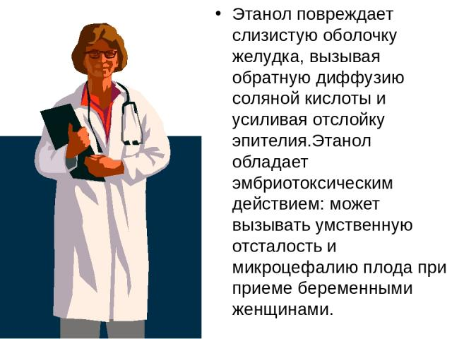 Этанол повреждает слизистую оболочку желудка, вызывая обратную диффузию соляной кислоты и усиливая отслойку эпителия.Этанол обладает эмбриотоксическим действием: может вызывать умственную отсталость и микроцефалию плода при приеме беременными женщинами.