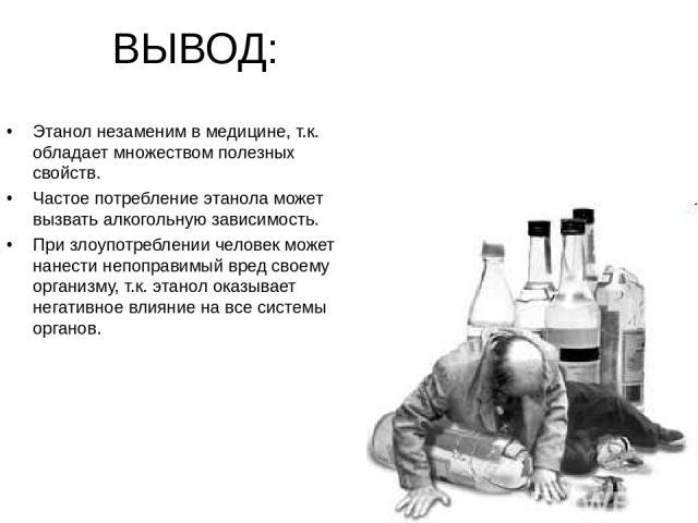 ВЫВОД: Этанол незаменим в медицине, т.к. обладает множеством полезных свойств. Частое потребление этанола может вызвать алкогольную зависимость. При злоупотреблении человек может нанести непоправимый вред своему организму, т.к. этанол оказывает нега…