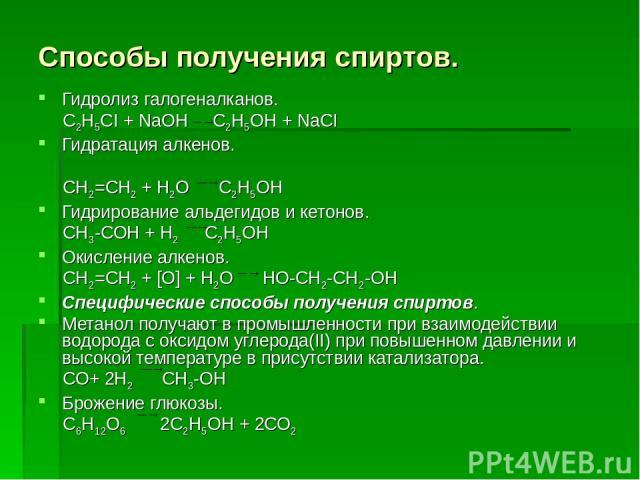 Способы получения спиртов. Гидролиз галогеналканов. С2Н5СI + NaOH C2H5OH + NaCI Гидратация алкенов. СН2=СН2 + Н2О С2Н5ОН Гидрирование альдегидов и кетонов. СН3-СОН + Н2 С2Н5ОН Окисление алкенов. СН2=СН2 + [О] + Н2О НО-СН2-СН2-ОН Специфические способ…