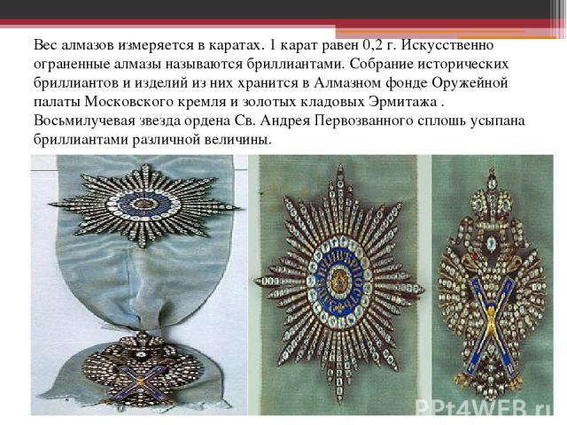 Вес алмазов измеряется в каратах. 1 карат равен 0,2 г. Искусственно ограненные алмазы называются бриллиантами. Собрание исторических бриллиантов и изделий из них хранится в Алмазном фонде Оружейной палаты Московского кремля и золотых кладовых Эрмита…