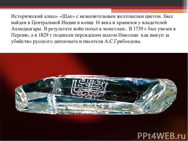Исторический алмаз- «Шах» с незначительным желтоватым цветом. Был найден в Центральной Индии в конце 16 века и хранился у владетелей Ахмеднагары. В результате войн попал к монголам.. В 1739 г был увезен в Персию, а в 1829 г поднесен персидским шахом…