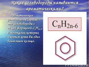 * Какие углеводороды называются ароматическими? Ароматические углеводороды (арен