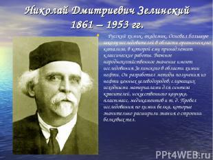 * Николай Дмитриевич Зелинский 1861 – 1953 гг. Русский химик, академик. Основал