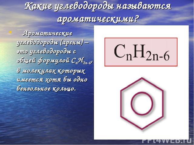 * Какие углеводороды называются ароматическими? Ароматические углеводороды (арены) – это углеводороды с общей формулой СnH2n-6, в молекулах которых имеется хотя бы одно бензольное кольцо.