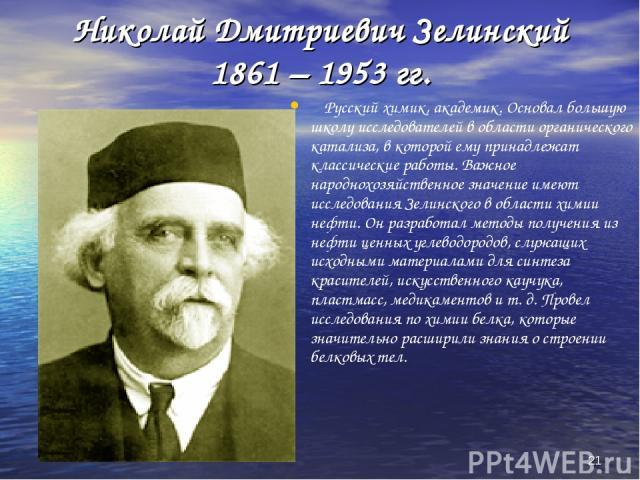 * Николай Дмитриевич Зелинский 1861 – 1953 гг. Русский химик, академик. Основал большую школу исследователей в области органического катализа, в которой ему принадлежат классические работы. Важное народнохозяйственное значение имеют исследования Зел…