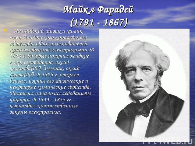 * Майкл Фарадей (1791 - 1867) Английский физик и химик, член Лондонского королевского общества. Один из основателей количественной электрохимии. В 1823 г. впервые получил жидкие хлор, сероводород, оксид углерода(IV), аммиак, оксид азота(IV). В 1825 …