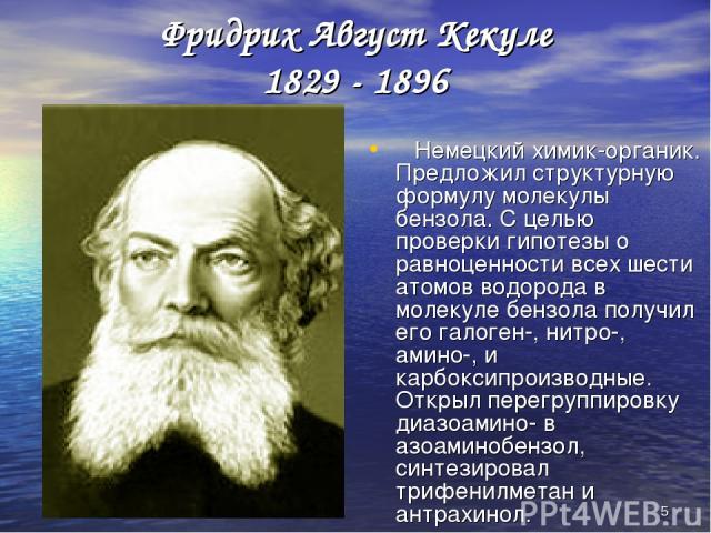 * Фридрих Август Кекуле 1829 - 1896 Немецкий химик-органик. Предложил структурную формулу молекулы бензола. С целью проверки гипотезы о равноценности всех шести атомов водорода в молекуле бензола получил его галоген-, нитро-, амино-, и карбоксипроиз…