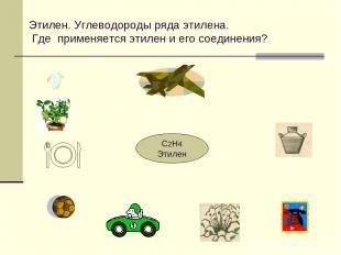 Этилен. Углеводороды ряда этилена. Где применяется этилен и его соединения? С2Н4