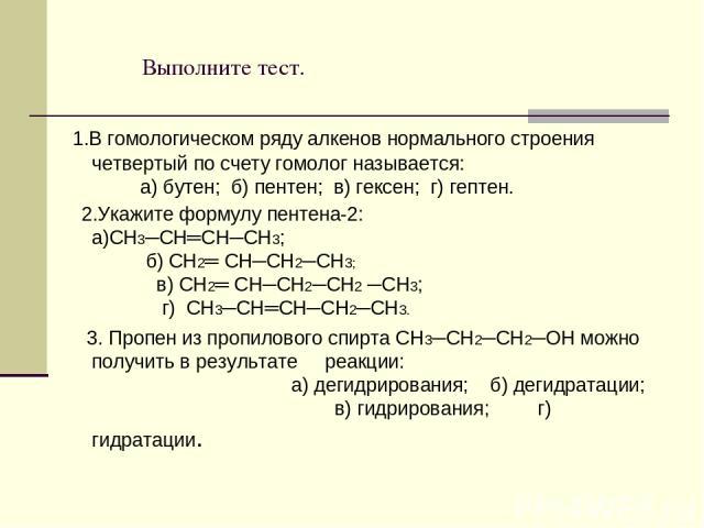 Выполните тест. 1.В гомологическом ряду алкенов нормального строения четвертый по счету гомолог называется: а) бутен; б) пентен; в) гексен; г) гептен. 2.Укажите формулу пентена-2: а)CH3─CH═CН─CH3; б) CH2═ CH─CН2─CH3; в) СН2═ СН─СН2─СН2 ─СН3; г) CH3─…
