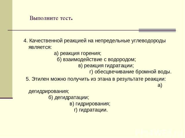 Выполните тест. 4. Качественной реакцией на непредельные углеводороды является: а) реакция горения; б) взаимодействие с водородом; в) реакция гидратации; г) обесцвечивание бромной воды. 5. Этилен можно получить из этана в результате реакции: а) деги…