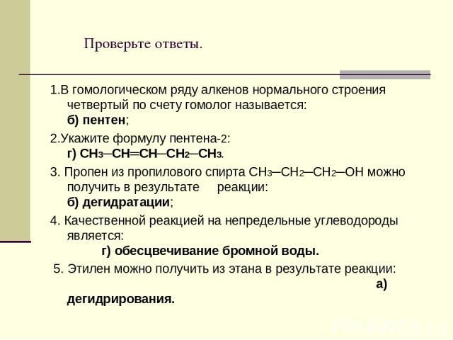 Проверьте ответы. 1.В гомологическом ряду алкенов нормального строения четвертый по счету гомолог называется: б) пентен; 2.Укажите формулу пентена-2: г) CH3─CH═CН─СН2─CH3. 3. Пропен из пропилового спирта СН3─СН2─СН2─ОН можно получить в результате ре…