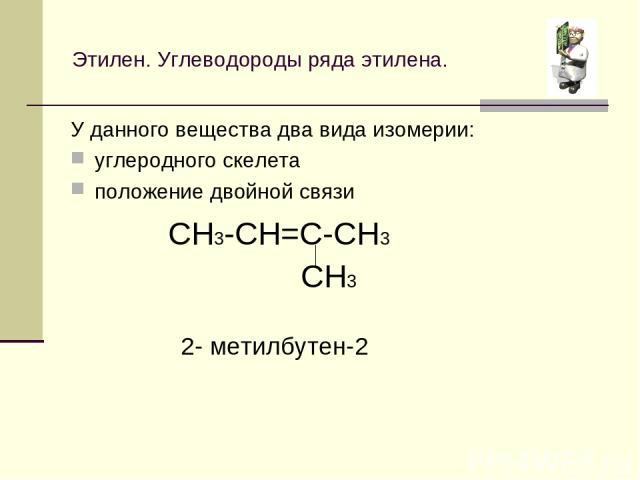 Этилен. Углеводороды ряда этилена. У данного вещества два вида изомерии: углеродного скелета положение двойной связи CH3-CH=C-CH3 CH3 2- метилбутен-2