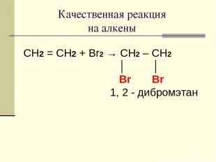 Качественная реакция на алкены CH2 = CH2 + Br2 → CH2 – CH2 │ │ Br Br 1, 2 - дибр