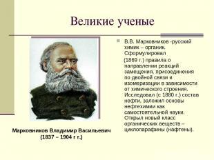 Великие ученые В.В. Марковников -русский химик – органик. Сформулировал (1869 г.